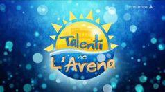 TALENTI NE L'ARENA, puntata del 05/07/2019